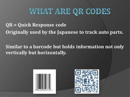 QR = Quick Response code Originally used by the Japanese to track auto parts. Similar to a barcode but holds information not only vertically but horizontally.