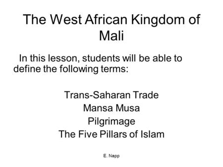E. Napp The West African Kingdom of Mali In this lesson, students will be able to define the following terms: Trans-Saharan Trade Mansa Musa Pilgrimage.