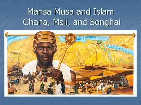 Mansa Musa and Islam Ghana, Mali, and Songhai. Objectives and State Standards I can explain the importance of Mansa Musa and his pilgrimage to Mecca.
