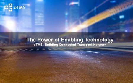 The Power of Enabling Technology oTMS: Building Connected Transport Network.