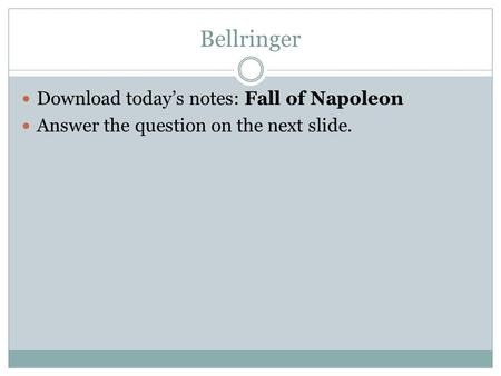 Bellringer Download today's notes: Fall of Napoleon Answer the question on the next slide.