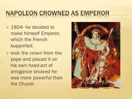  1804- he decided to make himself Emperor, which the French supported.  took the crown from the pope and placed it on his own head-act of arrogance showed.