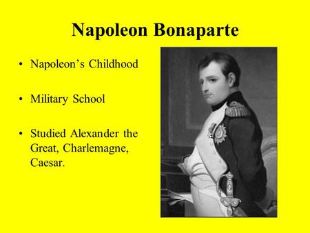 Napoleon Bonaparte Napoleon's Childhood Military School Studied Alexander the Great, Charlemagne, Caesar.