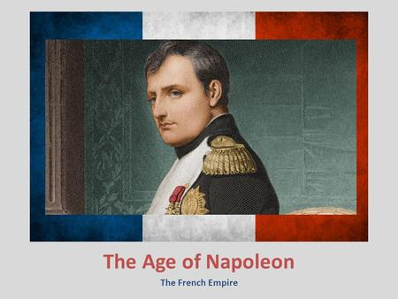 The Age of Napoleon The French Empire. 6.3 Review 1. What events in Europe finally led to France abolishing the monarchy? 2. What is suffrage? 3. What.
