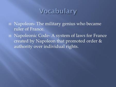  Napoleon- The military genius who became ruler of France.  Napoleonic Code- A system of laws for France created by Napoleon that promoted order & authority.