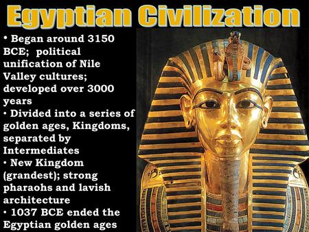 Began around 3150 BCE; political unification of Nile Valley cultures; developed over 3000 years Divided into a series of golden ages, Kingdoms, separated.