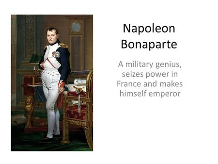 Napoleon Bonaparte A military genius, seizes power in France and makes himself emperor.