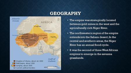 GEOGRAPHY The empire was strategically located between gold mines in the west and the agriculturally rich Niger River. The empire was strategically located.