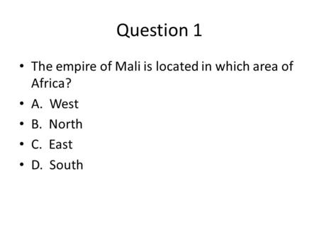 Question 1 The empire of Mali is located in which area of Africa? A. West B. North C. East D. South.