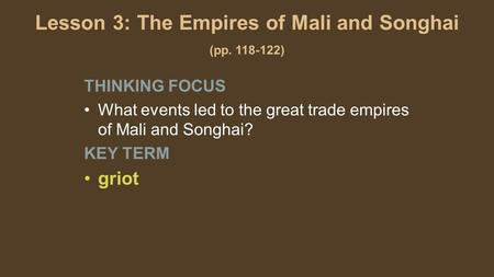 Lesson 3: The Empires of Mali and Songhai (pp. 118-122) THINKING FOCUS What events led to the great trade empires of Mali and Songhai? KEY TERM griot.