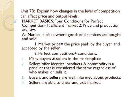 Unit 7B: Explain how changes in the level of competition can affect price and output levels. MARKET BASICS: Four Conditions for Perfect Competition- 1: