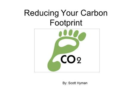 By: Scott Hyman Reducing Your Carbon Footprint By: Scott Hyman.