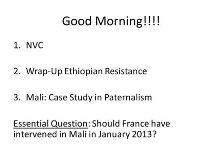 Good Morning!!!! 1.NVC 2.Wrap-Up Ethiopian Resistance 3.Mali: Case Study in Paternalism Essential Question: Should France have intervened in Mali in January.