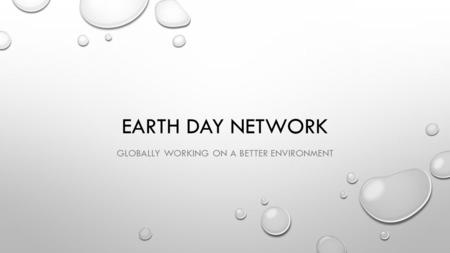 EARTH DAY NETWORK GLOBALLY WORKING ON A BETTER ENVIRONMENT.