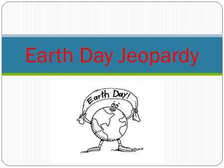 Earth Day Jeopardy. Category 1Category 2Category 3Category 4 100 200 300 400 500.