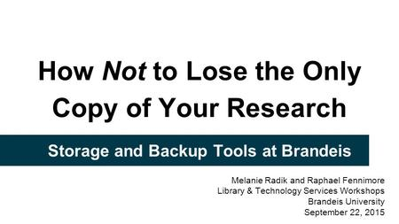 How Not to Lose the Only Copy of Your Research Storage and Backup Tools at Brandeis Melanie Radik and Raphael Fennimore Library & Technology Services Workshops.