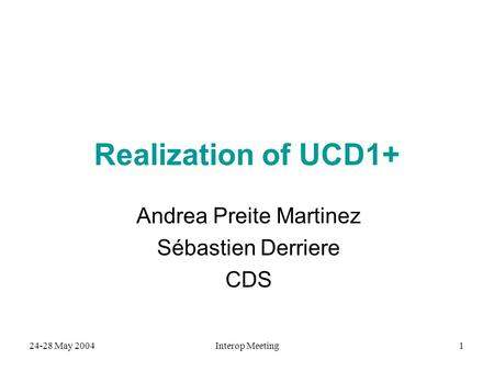 24-28 May 2004Interop Meeting1 Realization of UCD1+ Andrea Preite Martinez Sébastien Derriere CDS.