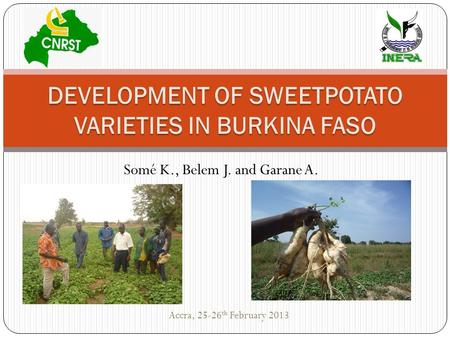 Somé K., Belem J. and Garane A. DEVELOPMENT OF SWEETPOTATO VARIETIES IN BURKINA FASO Accra, 25-26 th February 2013.