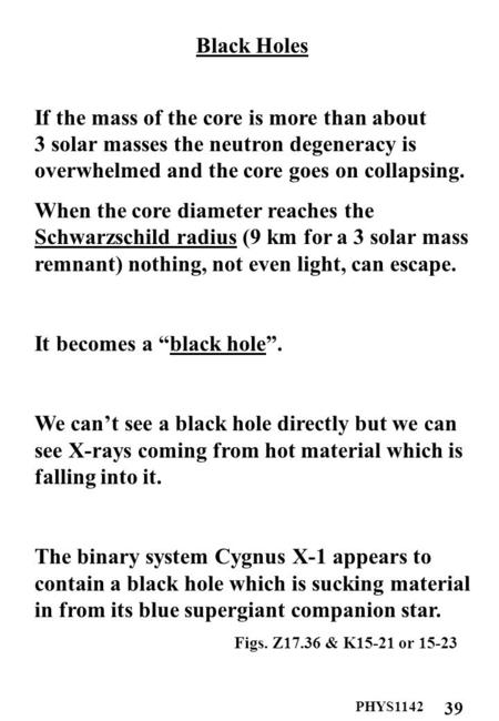 PHYS1142 39 Black Holes If the mass of the core is more than about 3 solar masses the neutron degeneracy is overwhelmed and the core goes on collapsing.
