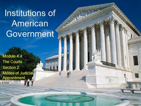 Institutions of American Government Module 4.4: The Courts Section 2: Modes of Judicial Appointment.