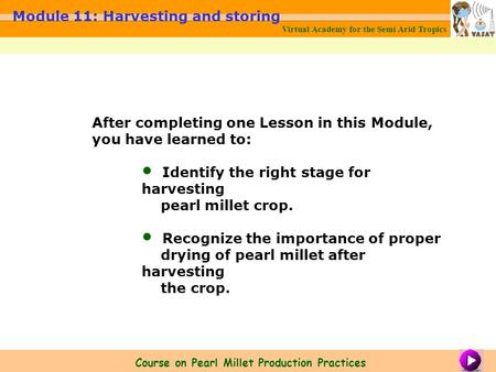Virtual Academy for the Semi Arid Tropics Module 11: Harvesting and storing Course on Pearl Millet Production Practices After completing one Lesson in.