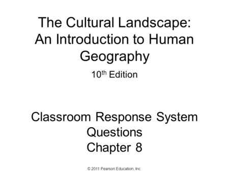 © 2011 Pearson Education, Inc. The Cultural Landscape: An Introduction to Human Geography 10 th Edition Classroom Response System Questions Chapter 8.