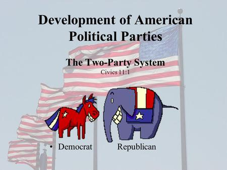 Development of American Political Parties The Two-Party System Civics 11:1 Democrat Republican.