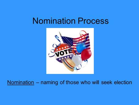 Nomination Process Nomination – naming of those who will seek election.