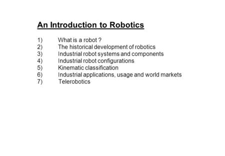 An Introduction to Robotics 1)What is a robot ? 2)The historical development of robotics 3)Industrial robot systems and components 4)Industrial robot.