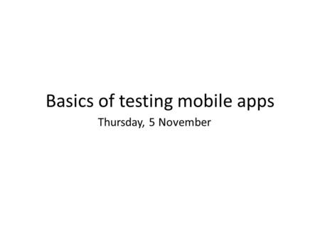 Basics of testing mobile apps Thursday, 5 November.