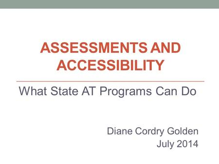 ASSESSMENTS AND ACCESSIBILITY What State AT Programs Can Do Diane Cordry Golden July 2014.