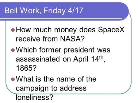 Bell Work, Friday 4/17 How much money does SpaceX receive from NASA? Which former president was assassinated on April 14 th, 1865? What is the name of.