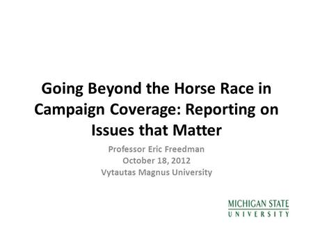 Going Beyond the Horse Race in Campaign Coverage: Reporting on Issues that Matter Professor Eric Freedman October 18, 2012 Vytautas Magnus University.