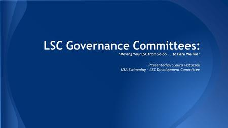 "LSC Governance Committees: ""Moving Your LSC from So-So.. to Here We Go!"" Presented by :Laura Matuszak USA Swimming - LSC Development Committee."
