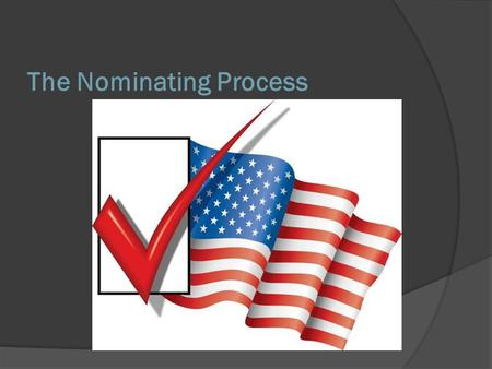 The Nominating Process. A Critical First Step In the United States, the election process occurs in two steps: 1. Nomination, in which the field of candidates.