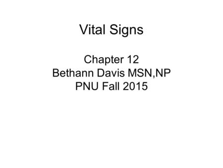 Vital Signs Chapter 12 Bethann Davis MSN,NP PNU Fall 2015.