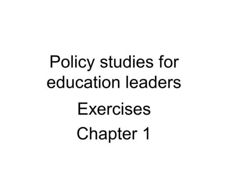 Policy studies for education leaders Exercises Chapter 1.
