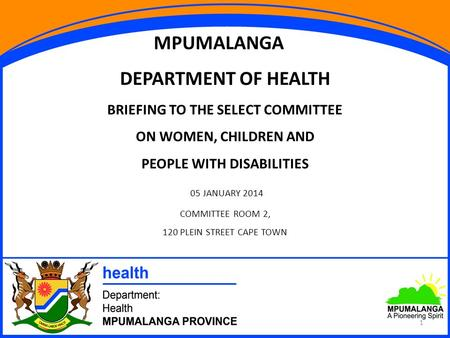 1 MPUMALANGA DEPARTMENT OF HEALTH BRIEFING TO THE SELECT COMMITTEE ON WOMEN, CHILDREN AND PEOPLE WITH DISABILITIES 05 JANUARY 2014 COMMITTEE ROOM 2, 120.