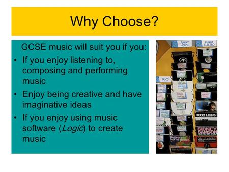 Why Choose? GCSE music will suit you if you: If you enjoy listening to, composing and performing music Enjoy being creative and have imaginative ideas.