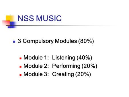 NSS MUSIC 3 Compulsory Modules (80%) Module 1: Listening (40%) Module 2: Performing (20%) Module 3: Creating (20%)
