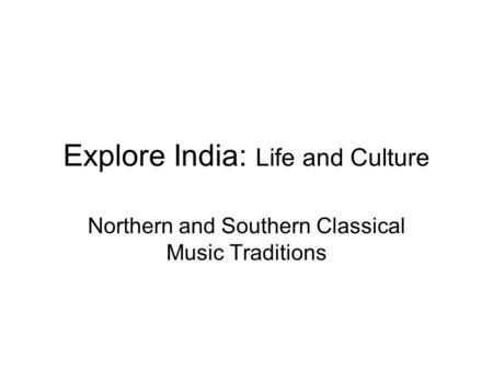 Explore India: Life and Culture Northern and Southern Classical Music Traditions.