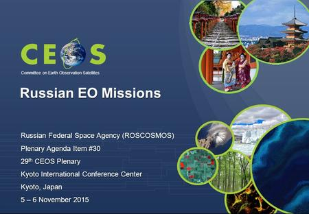 Committee on Earth Observation Satellites Russian Federal Space Agency (ROSCOSMOS) Plenary Agenda Item #30 29 th CEOS Plenary Kyoto International Conference.