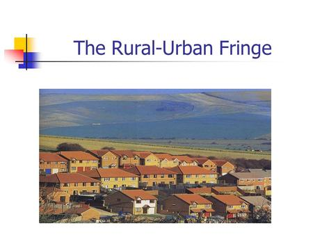 The Rural-Urban Fringe. What is the rural-urban fringe? It is the area where the city meets the countryside.