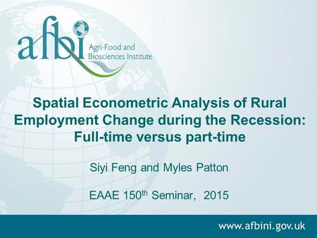 Spatial Econometric Analysis of Rural Employment Change during the Recession: Full-time versus part-time Siyi Feng and Myles Patton EAAE 150 th Seminar,