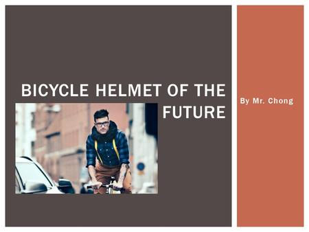 By Mr. Chong BICYCLE HELMET OF THE FUTURE.  When someone is riding a bicycle, momentum is created.  If a person crashes or falls, their momentum may.
