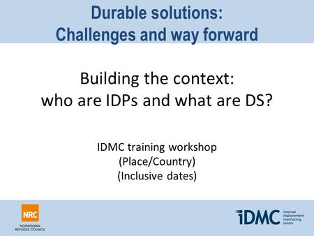 Durable solutions: Challenges and way forward Building the context: who are IDPs and what are DS? IDMC training workshop (Place/Country) (Inclusive dates)