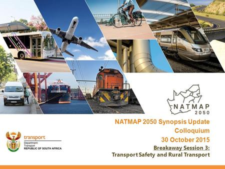 NATMAP 2050 Synopsis Update Colloquium 30 October 2015 Breakaway Session 3: Transport Safety and Rural Transport.