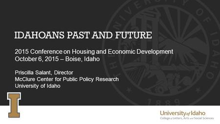 IDAHOANS PAST AND FUTURE 2015 Conference on Housing and Economic Development October 6, 2015 – Boise, Idaho Priscilla Salant, Director McClure Center for.