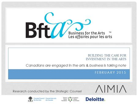 FEBRUARY 2015 BUILDING THE CASE FOR INVESTMENT IN THE ARTS Research conducted by the Strategic Counsel Canadians are engaged in the arts & business is.