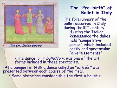 "The ""Pre-birth"" of Ballet in Italy The forerunners of the ballet occurred in Italy during the15 th century. During the Italian Renaissance the dukes held."